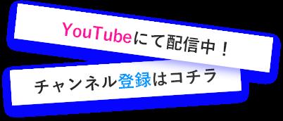 YouTubeにて配信中!チャンネル登録はコチラ